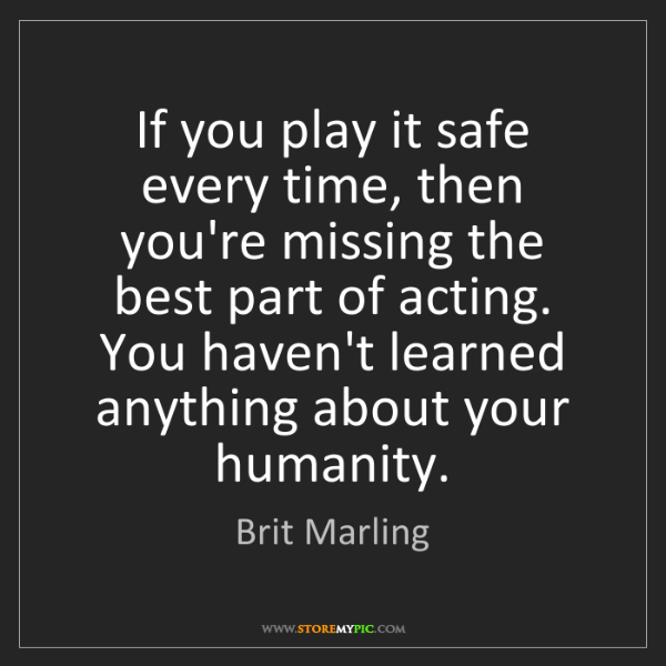 Brit Marling: If you play it safe every time, then you're missing the...
