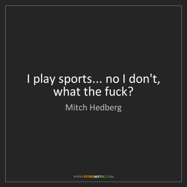 Mitch Hedberg: I play sports... no I don't, what the fuck?