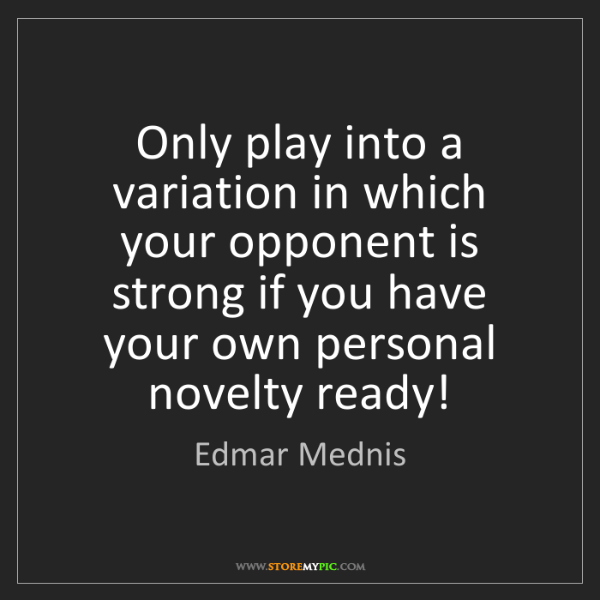 Edmar Mednis: Only play into a variation in which your opponent is...