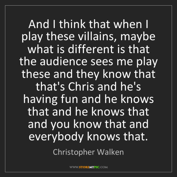 Christopher Walken: And I think that when I play these villains, maybe what...