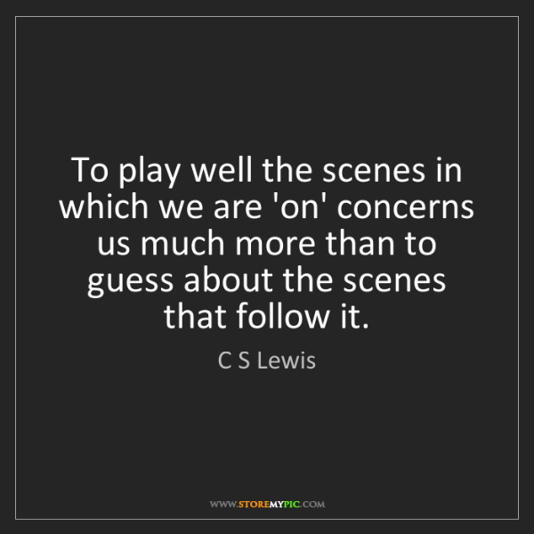 C S Lewis: To play well the scenes in which we are 'on' concerns...