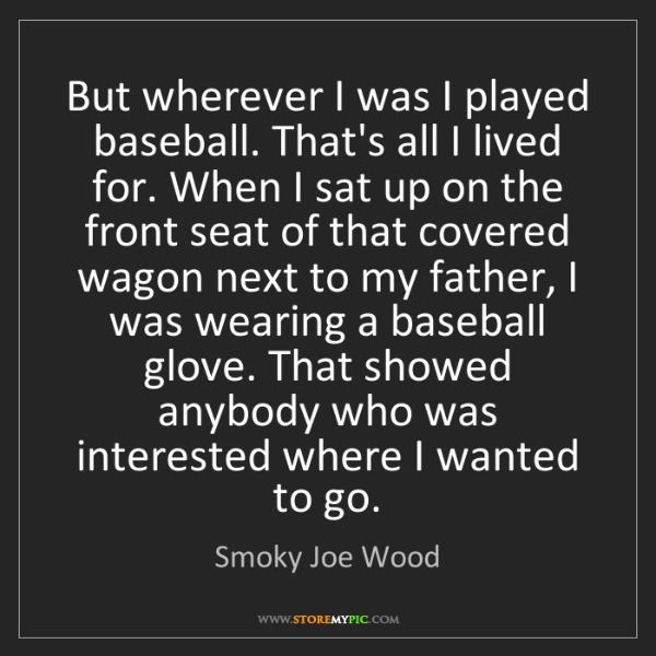 Smoky Joe Wood: But wherever I was I played baseball. That's all I lived...