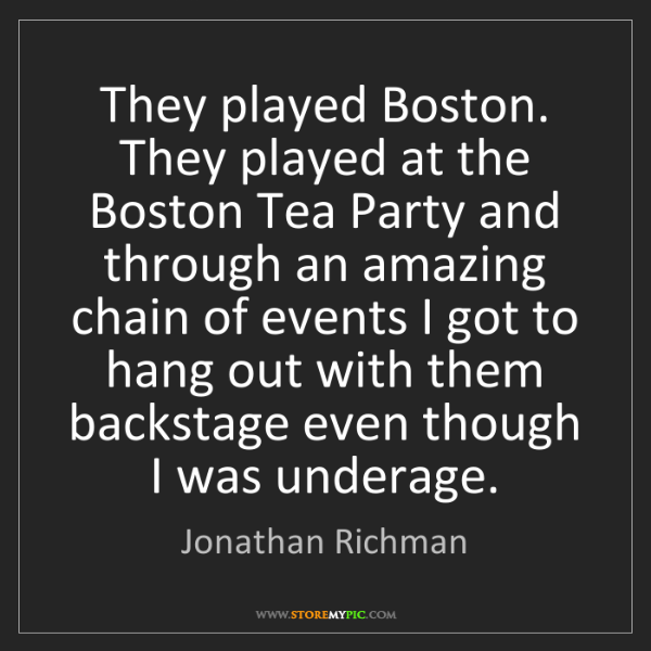Jonathan Richman: They played Boston. They played at the Boston Tea Party...