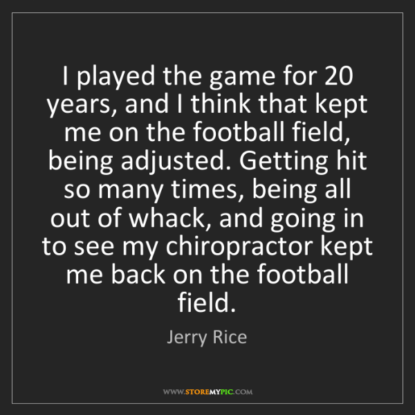Jerry Rice: I played the game for 20 years, and I think that kept...