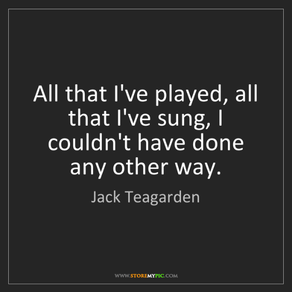 Jack Teagarden: All that I've played, all that I've sung, I couldn't...