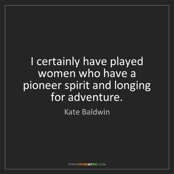 Kate Baldwin: I certainly have played women who have a pioneer spirit...