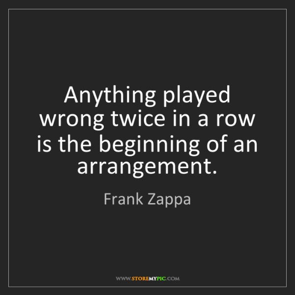 Frank Zappa: Anything played wrong twice in a row is the beginning...
