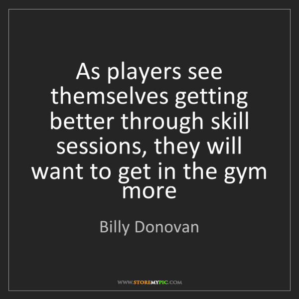 Billy Donovan: As players see themselves getting better through skill...