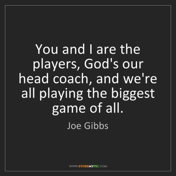 Joe Gibbs: You and I are the players, God's our head coach, and...