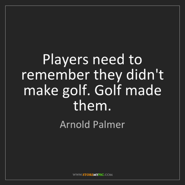 Arnold Palmer: Players need to remember they didn't make golf. Golf...
