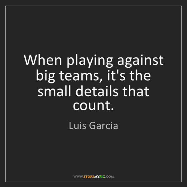Luis Garcia: When playing against big teams, it's the small details...
