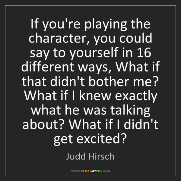 Judd Hirsch: If you're playing the character, you could say to yourself...
