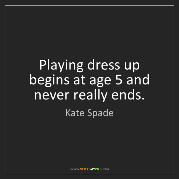 Kate Spade: Playing dress up begins at age 5 and never really ends.