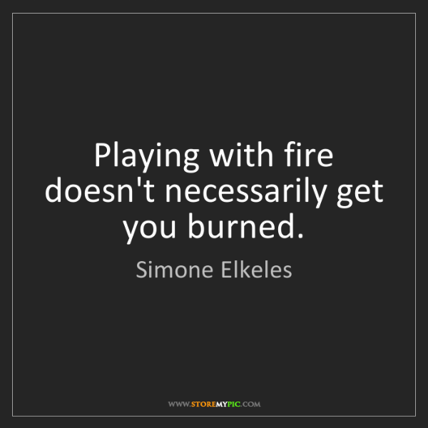 Simone Elkeles: Playing with fire doesn't necessarily get you burned.