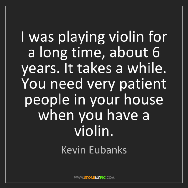 Kevin Eubanks: I was playing violin for a long time, about 6 years....