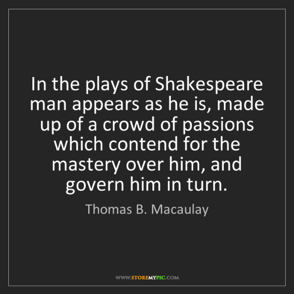 Thomas B. Macaulay: In the plays of Shakespeare man appears as he is, made...