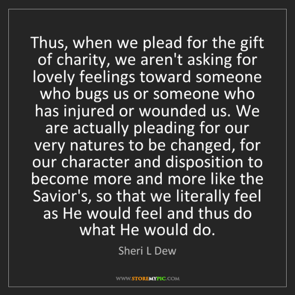 Sheri L Dew: Thus, when we plead for the gift of charity, we aren't...