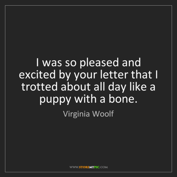 Virginia Woolf: I was so pleased and excited by your letter that I trotted...