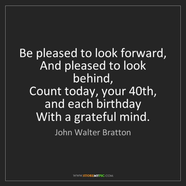 John Walter Bratton: Be pleased to look forward,  And pleased to look behind,...