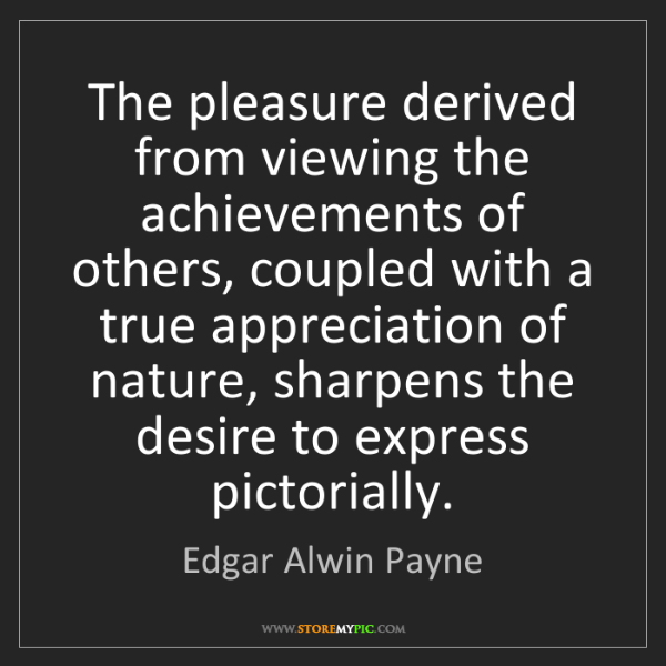 Edgar Alwin Payne: The pleasure derived from viewing the achievements of...