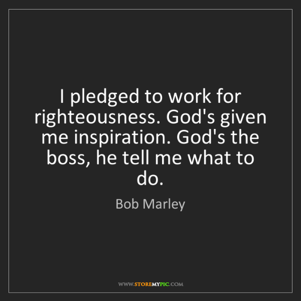 Bob Marley: I pledged to work for righteousness. God's given me inspiration....