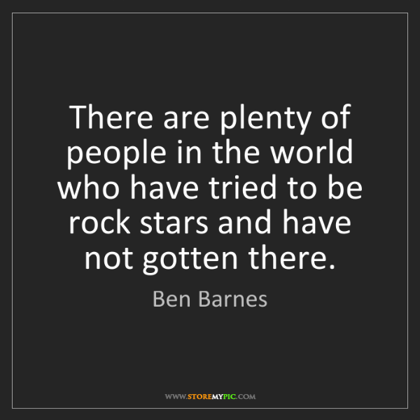 Ben Barnes: There are plenty of people in the world who have tried...