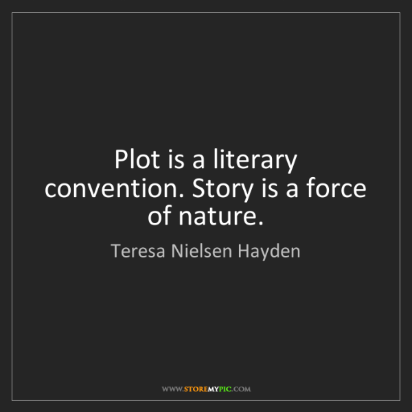 Teresa Nielsen Hayden: Plot is a literary convention. Story is a force of nature.