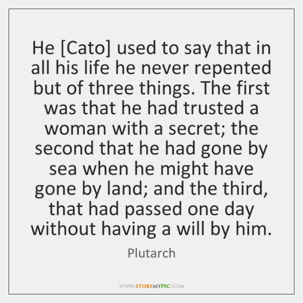 He [Cato] used to say that in all his life he never ...