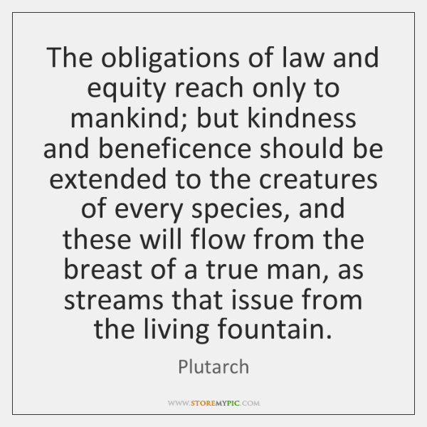The obligations of law and equity reach only to mankind; but kindness ...
