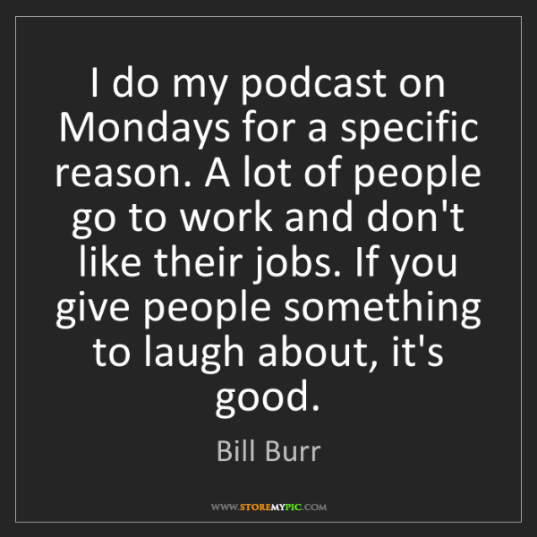 Bill Burr: I do my podcast on Mondays for a specific reason. A lot...