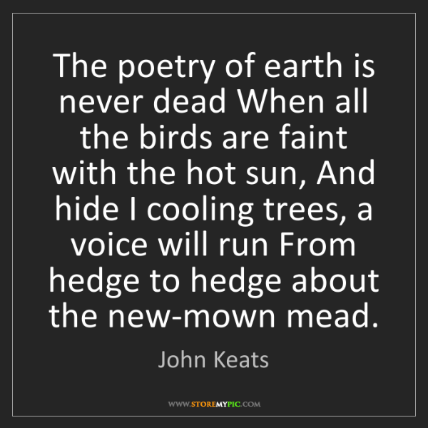 John Keats: The poetry of earth is never dead When all the birds...
