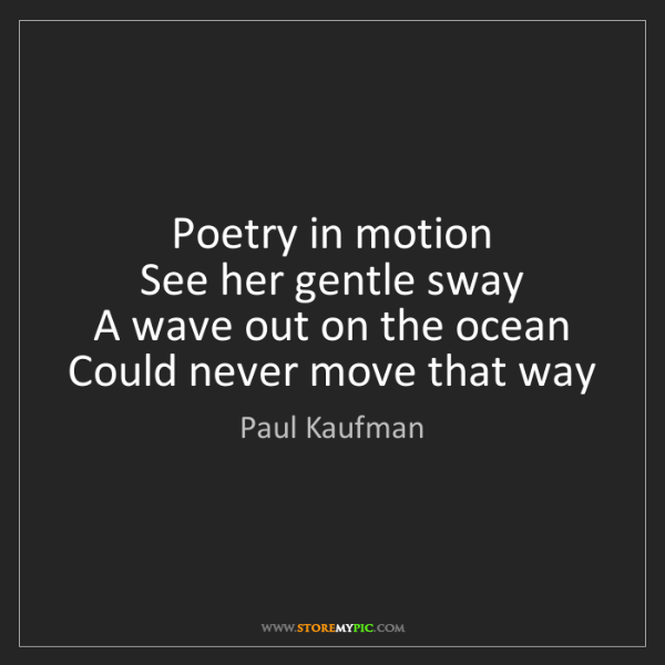 Paul Kaufman: Poetry in motion   See her gentle sway   A wave out on...