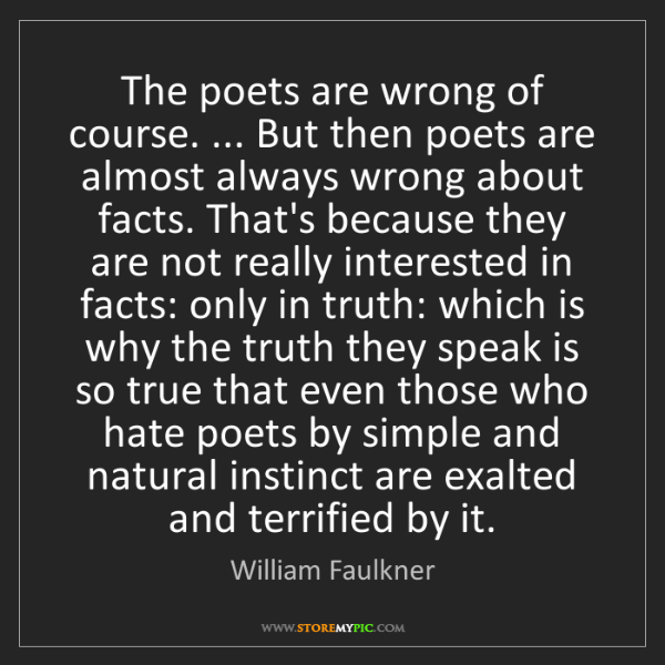 William Faulkner: The poets are wrong of course. ... But then poets are...