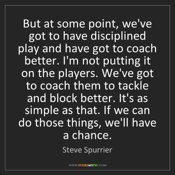 Steve Spurrier: But at some point, we've got to have disciplined play...