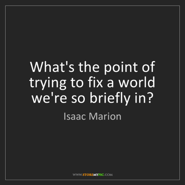 Isaac Marion: What's the point of trying to fix a world we're so briefly...