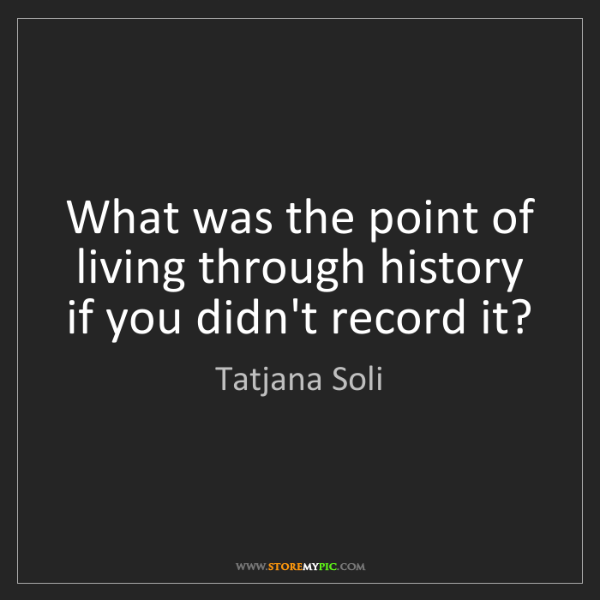 Tatjana Soli: What was the point of living through history if you didn't...