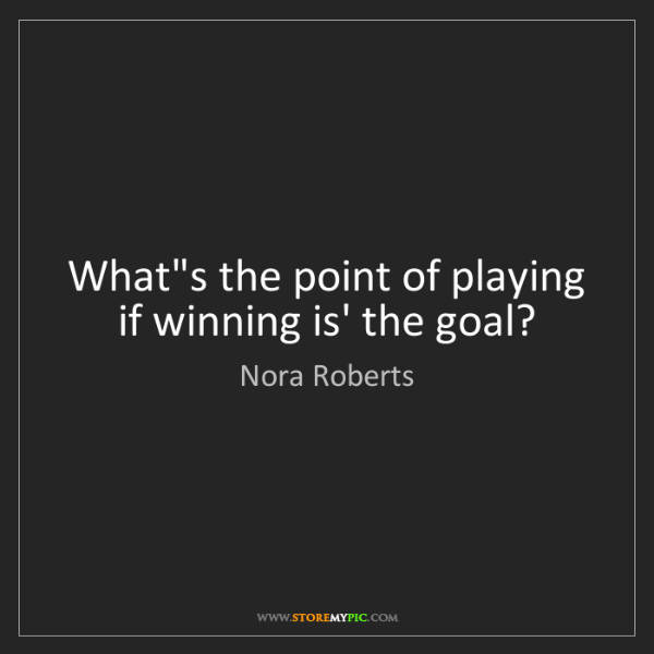 Nora Roberts: What's the point of playing if winning is' the goal?