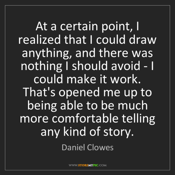 Daniel Clowes: At a certain point, I realized that I could draw anything,...