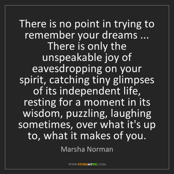 Marsha Norman: There is no point in trying to remember your dreams ......