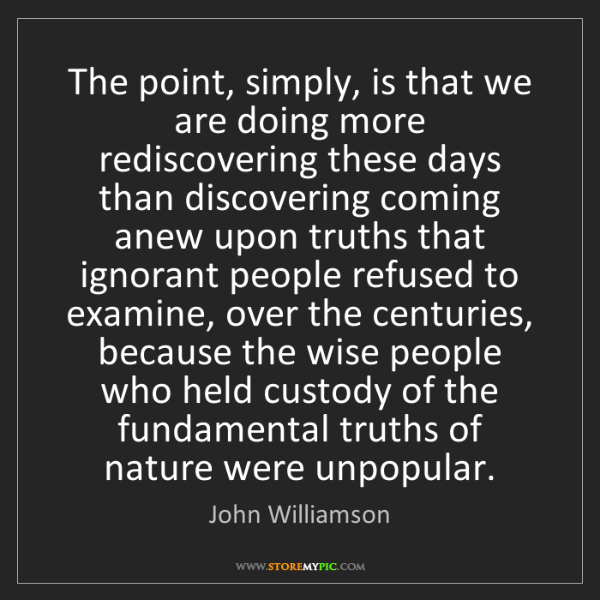 John Williamson: The point, simply, is that we are doing more rediscovering...