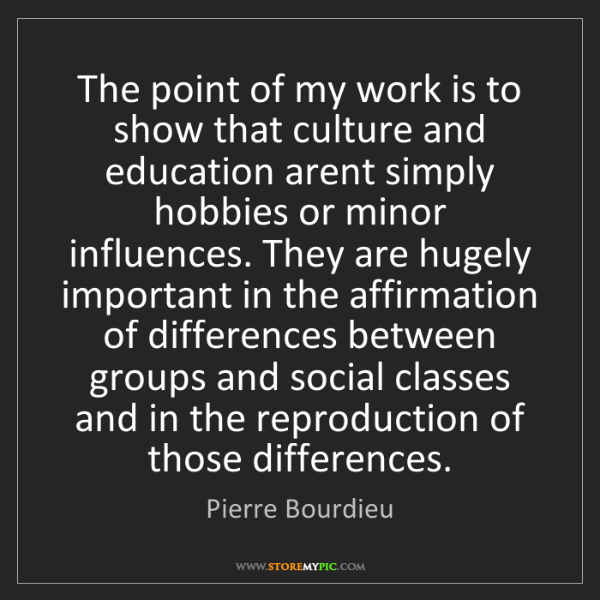 Pierre Bourdieu: The point of my work is to show that culture and education...