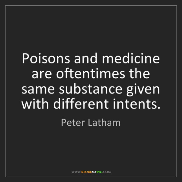 Peter Latham: Poisons and medicine are oftentimes the same substance...