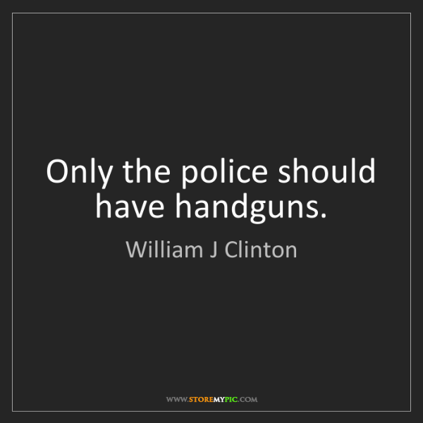 William J Clinton: Only the police should have handguns.