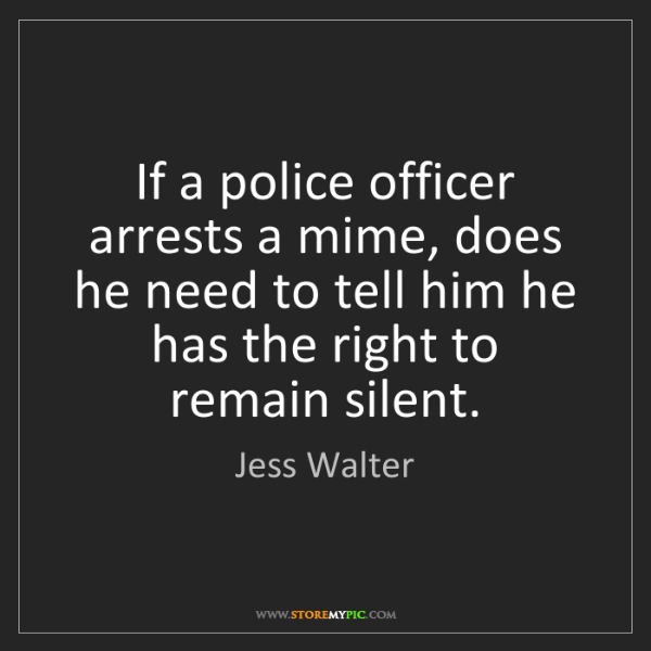 Jess Walter: If a police officer arrests a mime, does he need to tell...
