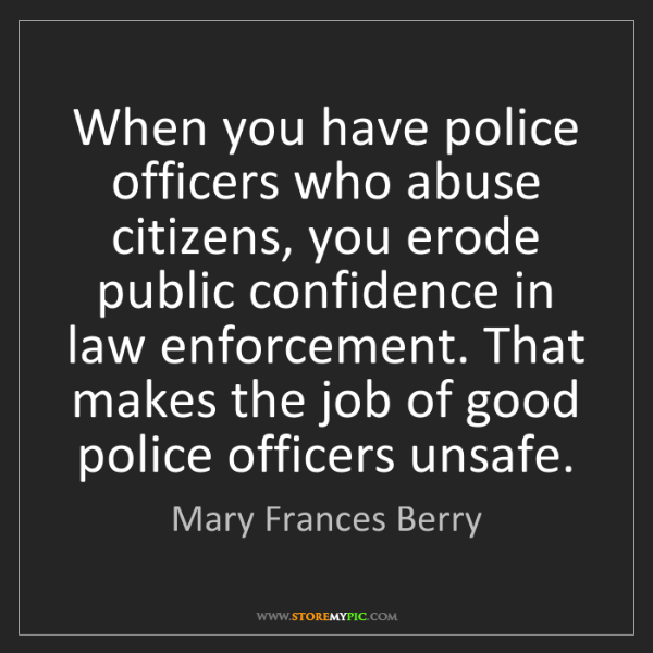 Mary Frances Berry: When you have police officers who abuse citizens, you...