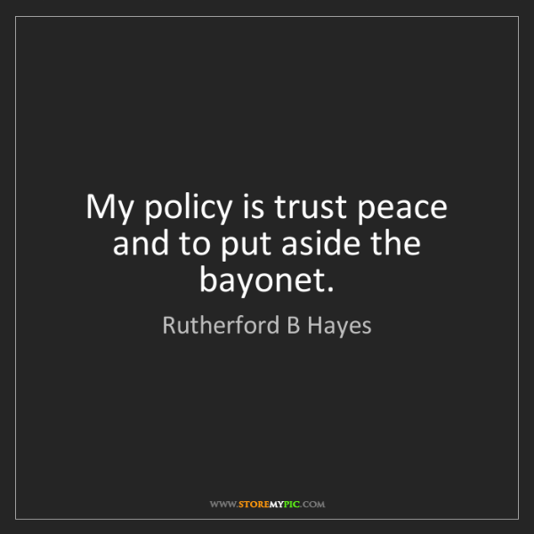 Rutherford B Hayes: My policy is trust peace and to put aside the bayonet.