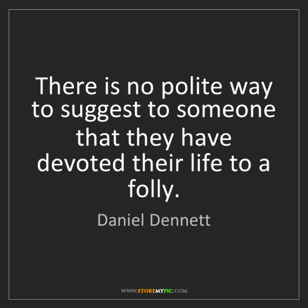 Daniel Dennett: There is no polite way to suggest to someone that they...