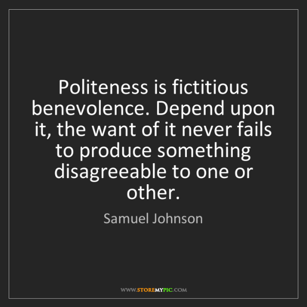 Samuel Johnson: Politeness is fictitious benevolence. Depend upon it,...