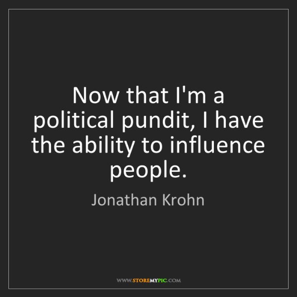 Jonathan Krohn: Now that I'm a political pundit, I have the ability to...