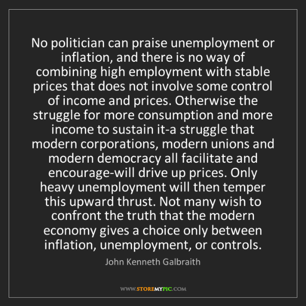 John Kenneth Galbraith: No politician can praise unemployment or inflation, and...